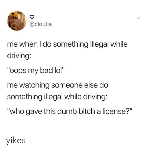 "yikes: @cloutie  me when I do something illegal while  driving:  ""oops my bad lol""  me watching someone else do  something illegal while driving:  ""who gave this dumb bitch a license?"" yikes"