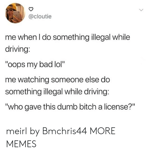 "Bad, Bitch, and Dank: @cloutie  me when I do something illegal while  driving:  ""oops my bad lol""  me watching someone else do  something illegal while driving:  ""who gave this dumb bitch a license?"" meirl by Bmchris44 MORE MEMES"