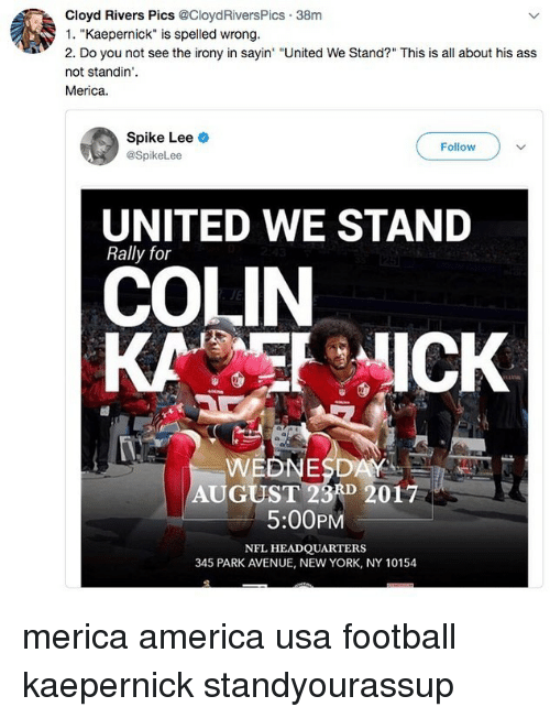 """America, Ass, and Football: Cloyd Rivers Pics @CloydRiversPics 38m  1. """"Kaepernick"""" is spelled wrong.  2. Do you not see the irony in sayin """"United We Stand?"""" This is all about his ass  not standin'.  Merica.  Spike Lee  @SpikeLee  Follow  UNITED WE STAND  Rally for  COLIN  KAICK  WEDNESDAY  AUGUST 23A 2017  5:00PM  NFL HEADQUARTERS  345 PARK AVENUE, NEW YORK, NY 10154 merica america usa football kaepernick standyourassup"""