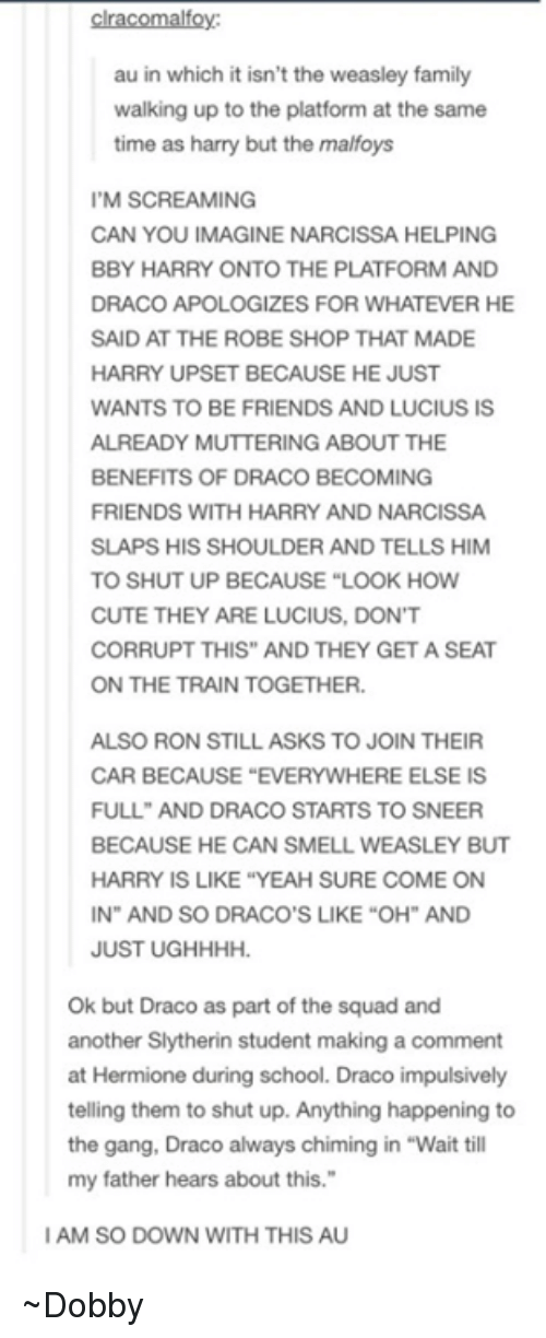"Hermione, Memes, and Scream: clracomalfoy:  au in which it isn't the weasley family  walking up to the platform at the same  time as harry but the malfoys  I'M SCREAMING  CAN YOU IMAGINE NARCISSA HELPING  BBY HARRY ONTO THE PLATFORM AND  DRACO APOLOGIZES FOR WHATEVER HE  SAID AT THE ROBE SHOP THAT MADE  HARRY UPSET BECAUSE HE JUST  WANTS TO BE FRIENDS AND LUCIUS IS  ALREADY MUTTERING ABOUT THE  BENEFITS OF DRACO BECOMING  FRIENDS WITH HARRY AND NARCISSA  SLAPS HIS SHOULDER AND TELLS HIM  TO SHUT UP BECAUSE ""LOOK HOW  CUTE THEY ARE LUCIUS, DON'T  CORRUPT THIS AND THEY GET A SEAT  ON THE TRAIN TOGETHER.  ALSO RON STILL ASKS TO JOIN THEIR  CAR BECAUSE ""EVERYWHERE ELSE IS  FULL AND DRACO STARTS TO SNEER  BECAUSE HE CAN SMELL WEASLEY BUT  HARRY IS LIKE YEAH SURE COME ON  IN"" AND SO DRACO'S LIKE ""OH"" AND  JUST UGHHHH.  Ok but Draco as part of the squad and  another Slytherin student making a comment  at Hermione during school. Draco impulsively  telling them to shut up. Anything happening to  the gang, Draco always chiming in ""Wait till  my father hears about this.""  IAM SO DOWN WITH THIS AU ~Dobby"