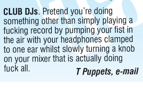 knobs: CLUB DJs. Pretend you're doing  something other than simply playing a  fucking record by pumping your fist in  the air with your headphones clamped  to one ear whilst slowly turning a knob  on your mixer that is actually doing  fuck all.  T Puppets, e-mail