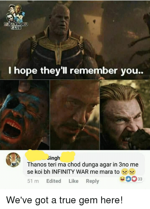 Club, True, and Infinity: CLUB  I hope they'll remember you..  singh  Thanos teri ma chod dunga agar in 3no me  se koi bh INFINITY WAR me mara to  0033  51 m Edited Like Reply We've got a true gem here!