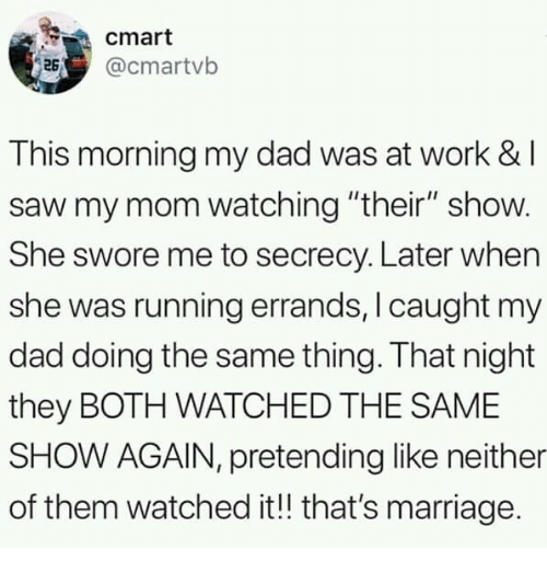 "Dad, Dank, and Marriage: cmart  @cmartvb  This morning my dad was at work &l  saw my mom watching ""their"" show.  She swore me to secrecy. Later when  she was running errands, I caught my  dad doing the same thing. That night  they BOTH WATCHED THE SAME  SHOW AGAIN, pretending like neither  of them watched it!! that's marriage."