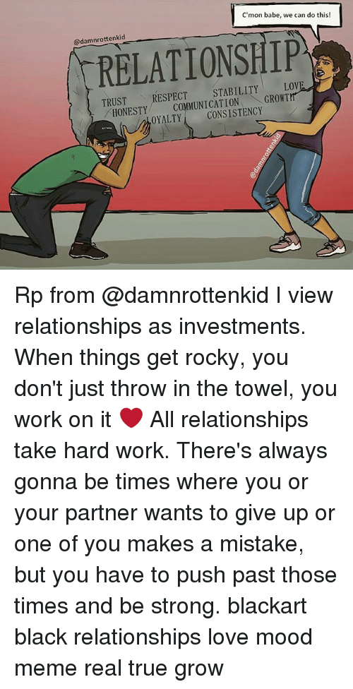 hardly working: C'mon babe, we can do this!  @damnrottenkid  RELATIONSHIP  TRUST  TRUSTRESPECT STABILITY LOVE  HONESTY MMUNICATION GROWT  ONETCOMMUNICATIONGROWTH  OYALTYCONSISTENCY Rp from @damnrottenkid I view relationships as investments. When things get rocky, you don't just throw in the towel, you work on it ❤ All relationships take hard work. There's always gonna be times where you or your partner wants to give up or one of you makes a mistake, but you have to push past those times and be strong. blackart black relationships love mood meme real true grow