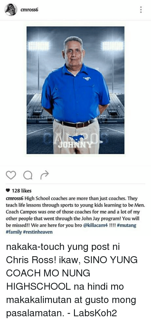 Family, Jay, and Life: cmross6  a  128 likes  cmross6 High School coaches are more than just coaches. They  teach life lessons through sports to young kids learning to be Men.  Coach Campos was one of those coaches for me and a lot of my  other people that went through the John Jay program! You will  be missed!! We are here for you bro @killacam4 #mutang  #family trestinheaven nakaka-touch yung post ni Chris Ross!  ikaw, SINO YUNG COACH MO NUNG HIGHSCHOOL na hindi mo makakalimutan at gusto mong pasalamatan.  - LabsKoh2