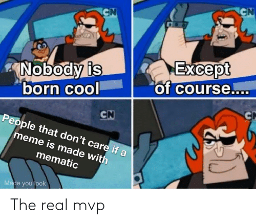 don't care: CN  CN  Except  of course....  Nobody is  born cool  CN  CN  People that don't care if a  meme is made with  mematic  Made you look The real mvp