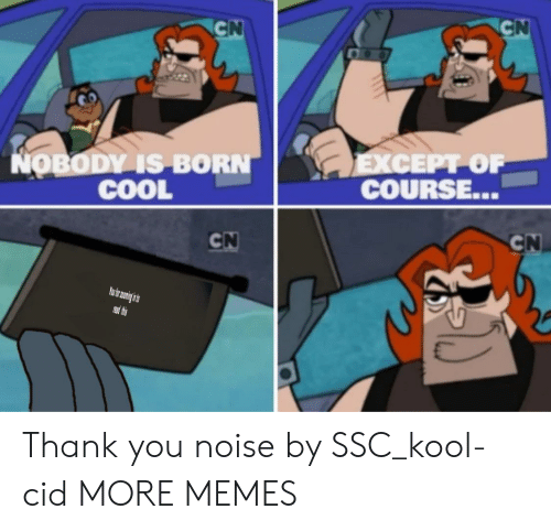 Thes: CN  CN  LEXCEPT OF  COURSE...  NOBODY IS BORN  COOL  CN  CN  PRead thes Thank you noise by SSC_kool-cid MORE MEMES