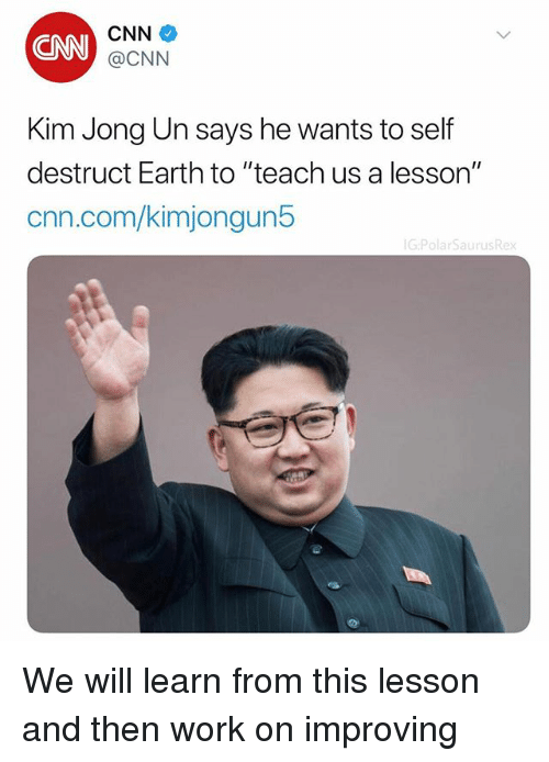 "cnn.com, Kim Jong-Un, and Memes: CN  CNN  @CNN  Kim Jong Un says he wants to self  destruct Earth to ""teach us a lesson""  cnn.com/kimjongun5 We will learn from this lesson and then work on improving"