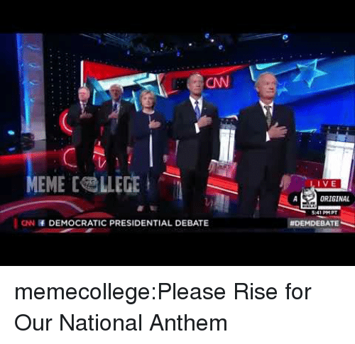 cnn.com, Meme, and Tumblr: CN  MEME [ LLEGE  IVE  ORIGINAL  41 PMPT  CNN DEMOCRATIC PRESIDENTIAL DEBATE  memecollege:Please Rise for Our National Anthem