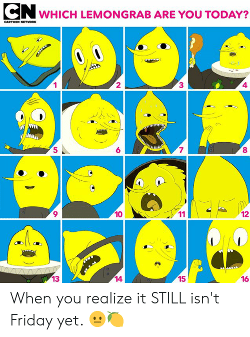 Dank, Friday, and Cartoon: CN  WHICH LEMONGRAB ARE YOU TODAY?  CARTOON NETHNORK  1  2  3▲  4  7  8  5  6  9  10  16  14  15  많13 When you realize it STILL isn't Friday yet. 😐🍋 
