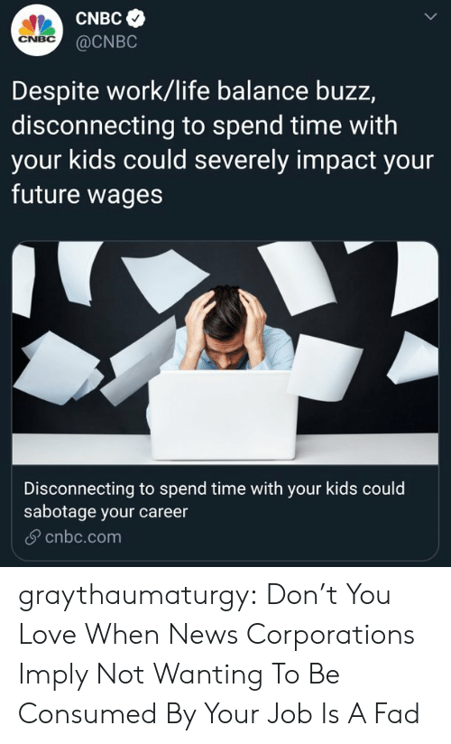 Consumed: CNBC  CNBC  @CNBC  Despite work/life balance buzz,  disconnecting to spend time with  your kids could severely impact your  future wages  Disconnecting to spend time with your kids could  sabotage your career  cnbc.com graythaumaturgy: Don't You Love When News Corporations Imply Not Wanting To Be Consumed By Your Job Is A Fad