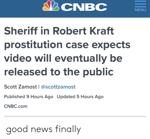 News, Good, and Video: CNBC  MENU  Sheriff in Robert Kraft  prostitution case expects  video will eventually be  released to the public  Scott Zamost l @scottzamost  Published 9 Hours Ago Updated 5 Hours Ago  CNBC.com good news finally