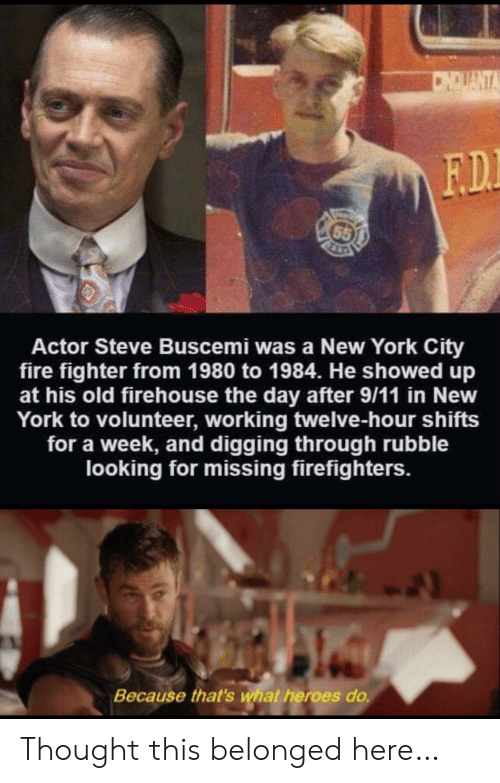 9/11, Fire, and New York: CNDUANTA  F.D.  65  Actor Steve Buscemi was a New York City  fire fighter from 1980 to 1984. He showed up  at his old firehouse the day after 9/11 in New  York to volunteer, working twelve-hour shifts  for a week, and digging through rubble  looking for missing firefighters.  Because that's what heroes do. Thought this belonged here…