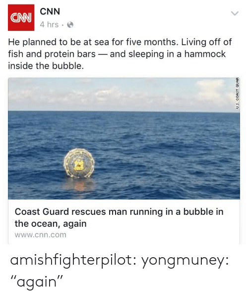 "Coast Guard: CNN  4 hrs  CNN  He planned to be at sea for five months. Living off of  fish and protein bars-and sleeping in a hammock  inside the bubble.  Coast Guard rescues man running in a bubble in  the ocean, again  wWw.cnn.com amishfighterpilot: yongmuney:  ""again"""