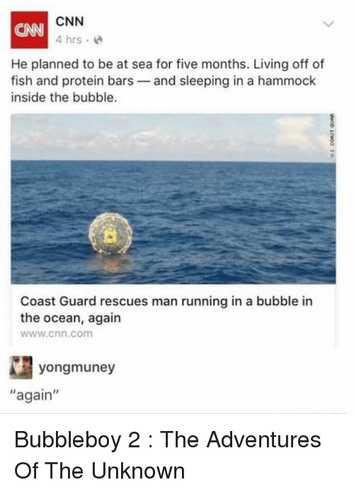 "Hammock: CNN  4 hrs e  CANN  He planned to be at sea for five months. Living off of  fish and protein bars and sleeping in a hammock  inside the bubble.  0  Coast Guard rescues man running in a bubble in  the ocean, again  www.cnn.com  yongmuney  again"" Bubbleboy 2 : The Adventures Of The Unknown"