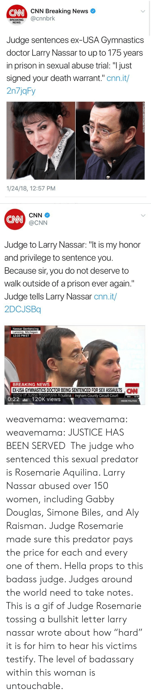 """simone biles: CNN Breaking News  CNN  BREAKING@cnnbrk  NEWS  Judge sentences ex-USA Gymnastics  doctor Larry Nassar to up to 175 years  in prison in sexual abuse trial: """"I just  signed your death warrant."""" cnn.it/  2n7jqFy  1/24/18, 12:57 PM   CNN  CNN  @CNN  Judge to Larry Nassar: """"t is my honor  and privilege to sentence you  Because sir, you do not deserve to  walk outside of a prison ever again.""""  Judge tells Larry Nassar cnn.it/  2DCJSBq  Nassar Sentencing  Lansing, Michigan  12:33 PMET  BREAKING NEWS  EX-USA GYMNASTICS DOCTOR BEING SENTENCED FOR SEX ASSAULTS NN  Voice of Judge Rosemarie AguilinaIngham County Circuit Court0  CAN  County  50.95  0:22 
