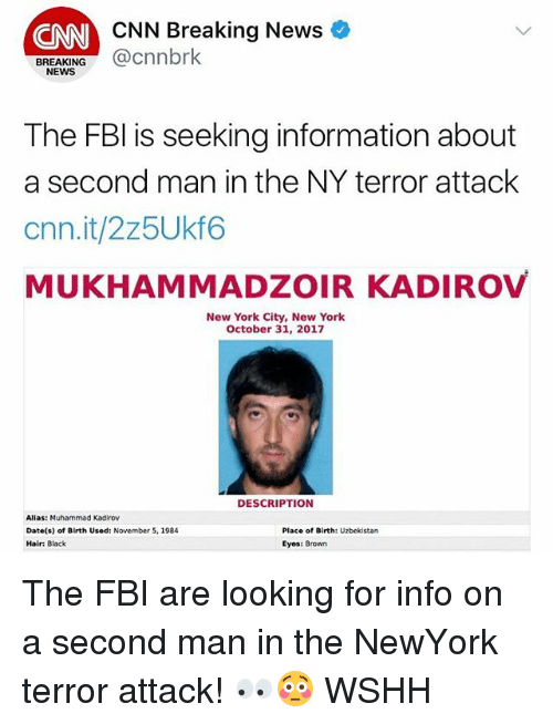 alias: CNN Breaking News  CNN  BREAKING@cnnbrk  NEWS  The FBl is seeking information about  a second man in the NY terror attack  cnn.it/2z5Ukf6  MUKHAMMADZOIR KADIROV  New York City, New York  October 31, 2017  DESCRIPTION  Alias: Muhammad Kadirov  Date(s) of Birth Used: November 5, 1984  Hair: Black  Place of Birth: Uzbekistan  Eyes: Brown The FBI are looking for info on a second man in the NewYork terror attack! 👀😳 WSHH