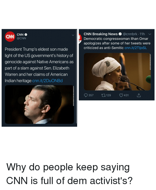 cnn.com, Elizabeth Warren, and News: CNN Breaking News @cnnbrk 11h  ON CNN e  Democratic congresswoman lhan Omar  apologizes after some of her tweets were  @CNN  criticized as anti-Semitic cnn.it/2TljoSL  President Trump's eldest son made  light of the US government's history of  genocide against Native Americans as  part of a slam against Sen. Elizabeth  Warren and her claims of American  Indian heritage cnn.it/2DuONBd  357 t 129 431