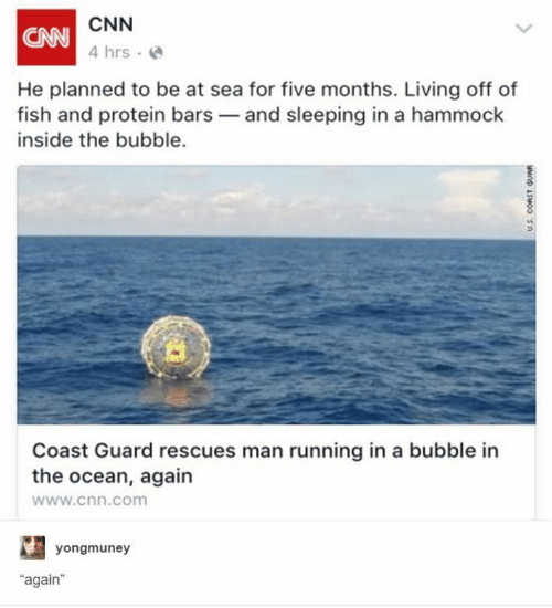 "Hammock: CNN  CAN  4 hrs  He planned to be at sea for five months. Living off of  fish and protein bars and sleeping in a hammock  inside the bubble.  Coast Guard rescues man running in a bubble in  the ocean, again  www.cnn.com  yongmuney  ""again  U.S. CORST GUAR"