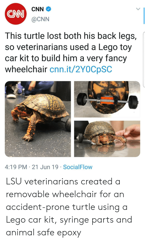 lsu: CNN  CAN  @CNN  This turtle lost both his back legs,  so veterinarians used a Lego toy  car kit to build him a very fancy  wheelchair cnn.it/2Y0CpSC  4:19 PM 21 Jun 19 SocialFlow LSU veterinarians created a removable wheelchair for an accident-prone turtle using a Lego car kit, syringe parts and animal safe epoxy