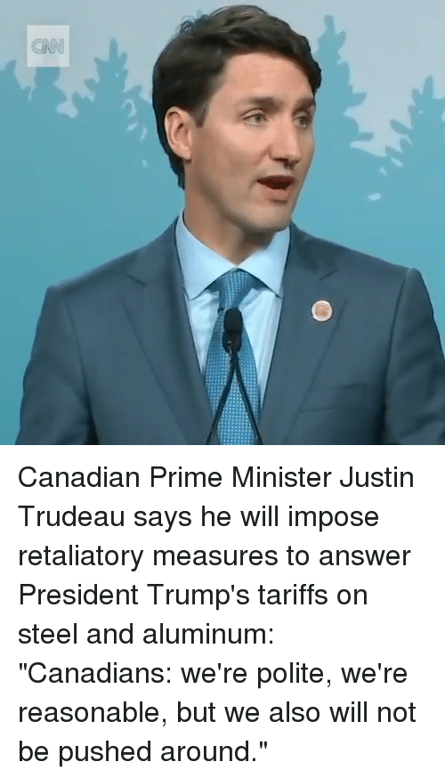 """cnn.com, Canadian, and Justin Trudeau: CNN Canadian Prime Minister Justin Trudeau says he will impose retaliatory measures to answer President Trump's tariffs on steel and aluminum: """"Canadians: we're polite, we're reasonable, but we also will not be pushed around."""""""