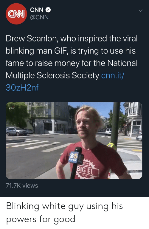 cnn.com, Gif, and Money: CNN  CN  @CNN  Drew Scanlon, who inspired the viral  blinking man GIF, is trying to use his  fame to raise money for the National  Multiple Sclerosis Society cnn.it/  30zH2nf  KPIX  050  KPIX KPHE  BIG EL  EST 99  71.7K views Blinking white guy using his powers for good