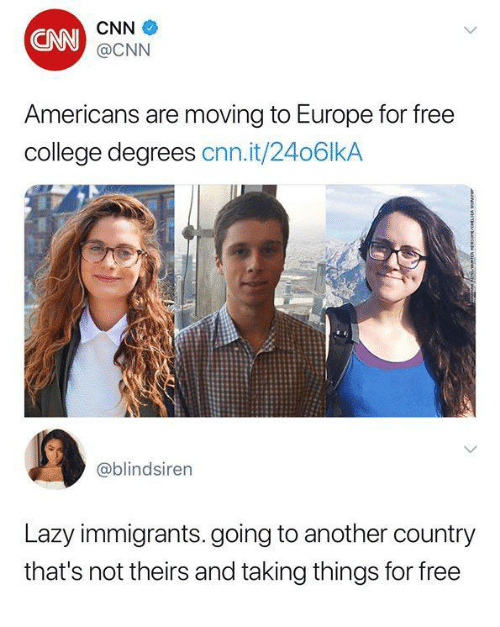 cnn.com, College, and Funny: CNN  CNN  @CNN  Americans are moving to Europe for free  college degrees cnn.it/2406lkA  @blindsiren  Lazy immigrants.going to another country  that's not theirs and taking things for free