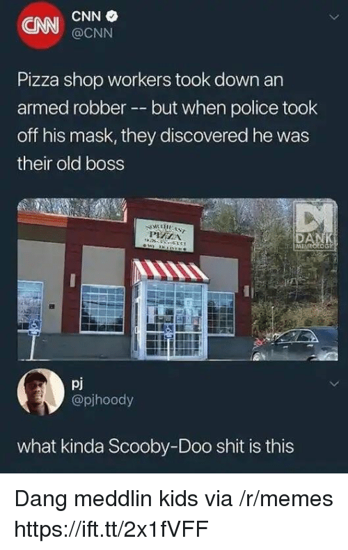 cnn.com, Memes, and Pizza: CNN  CNN  @CNN  Pizza shop workers took down an  armed robber --but when police took  off his mask, they discovered he was  their old boss  pj  @pjhoody  what kinda Scooby-Doo shit is this Dang meddlin kids via /r/memes https://ift.tt/2x1fVFF