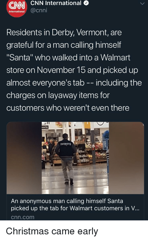 "Christmas, cnn.com, and Walmart: CNN CNN International (  International  @cnni  Residents in Derby, Vermont, are  grateful for a man calling himself  ""Santa"" who walked into a Walmart  store on November 15 and picked up  almost everyone's tab -- including the  charges on layaway items for  customers who weren't even there  An anonymous man calling himself Santa  picked up the tab for Walmart customers in V...  cnn.com Christmas came early"