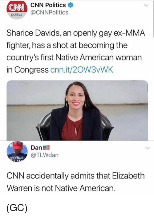 cnn.com, Elizabeth Warren, and Memes: CNN  CNN Politics  poltcs @CNNPolitics  Sharice Davids, an openly gay ex-MMA  fighter, has a shot at becoming the  country's first Native American woman  in Congress cnn.it/20W3vWK  Dan  @TLWdan  ROOKED  CNN accidentally admits that Elizabeth  Warren is not Native American. (GC)