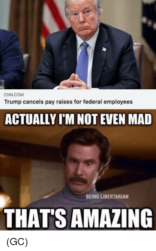 Thats Amazing: CNN.COM  Trump cancels pay raises for federal employees  ACTUALLY I'M NOT EVEN MAD  BEING LIBERTARIAN  THAT'S AMAZING (GC)