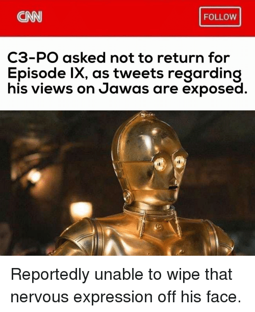 cnn.com, Face, and For: CNN  FOLLOW  C3-PO asked not to return for  Episode lx, as tweets regarding  his views on Jawas are exposed Reportedly unable to wipe that nervous expression off his face.