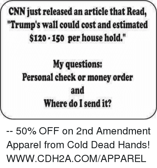 "cold-dead-hands: CNN just released an articlethat Read,  ""Trump's wall could cost and estimated  $120.150 per household.""  My questions:  Personal check or money order  and  Where do I send it? -- 50% OFF on 2nd Amendment Apparel from Cold Dead Hands! WWW.CDH2A.COM/APPAREL"