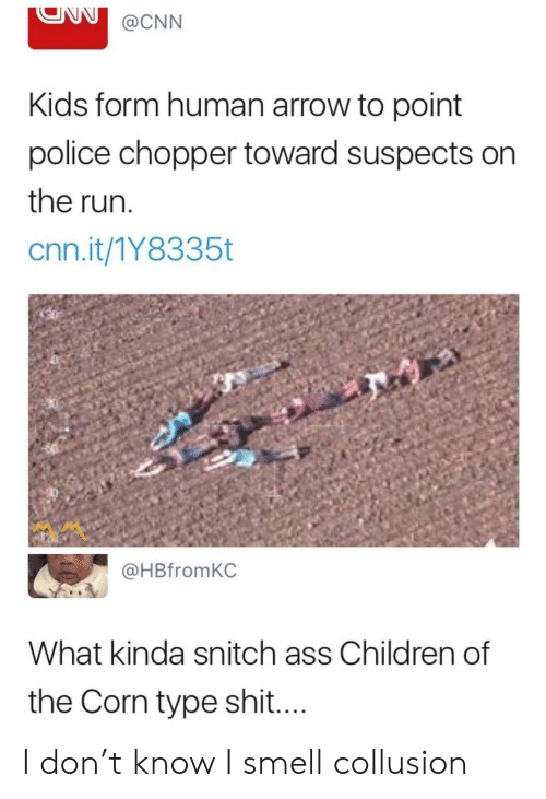 Arrow: @CNN  Kids form human arrow to point  police chopper toward suspects on  the run  cnn.it/1Y8335t  @HBfromKC  What kinda snitch ass Children of  the Corn type shi.... I don't know I smell collusion