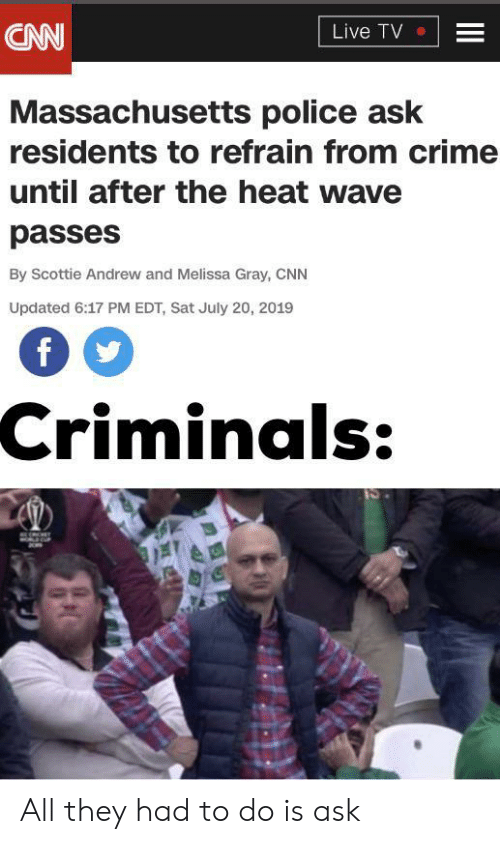 Cnn Live: CNN  Live TV  Massachusetts police ask  residents to refrain from crime  until after the heat wave  passes  By Scottie Andrew and Melissa Gray, CNN  Updated 6:17 PM EDT, Sat July 20, 2019  Criminals:  II All they had to do is ask