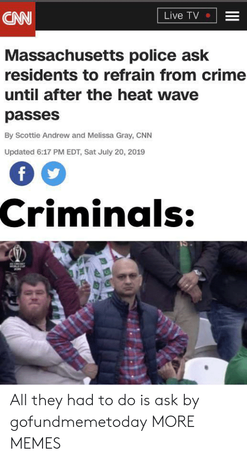 Cnn Live: CNN  Live TV  Massachusetts police ask  residents to refrain from crime  until after the heat wave  passes  By Scottie Andrew and Melissa Gray, CNN  Updated 6:17 PM EDT, Sat July 20, 2019  Criminals:  II All they had to do is ask by gofundmemetoday MORE MEMES