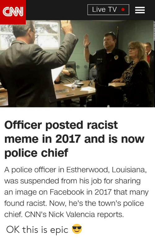 cnn.com, Facebook, and Meme: CNN  Live TV  Officer posted racist  meme in 2017 and is now  police chief  A police officer in Estherwood, Louisiana,  was suspended from his job for sharing  an image on Facebook in 2017 that many  found racist. Now, he's the town's police  chief. CNN's Nick Valencia reports.  II OK this is epic 😎
