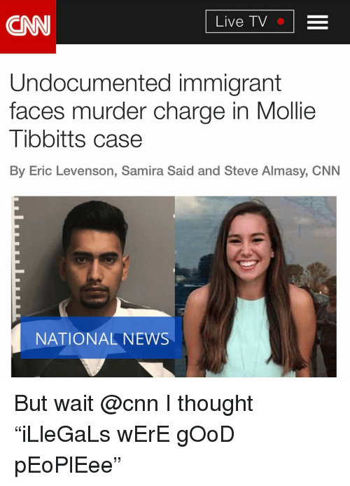 """Cnn Live: CNN  Live TV  Undocumented immigrant  faces murder charge in Mollie  Tibbitts case  By Eric Levenson, Samira Said and Steve Almasy, CNN  NATIONAL NEWS But wait @cnn I thought """"iLleGaLs wErE gOoD pEoPlEee"""""""