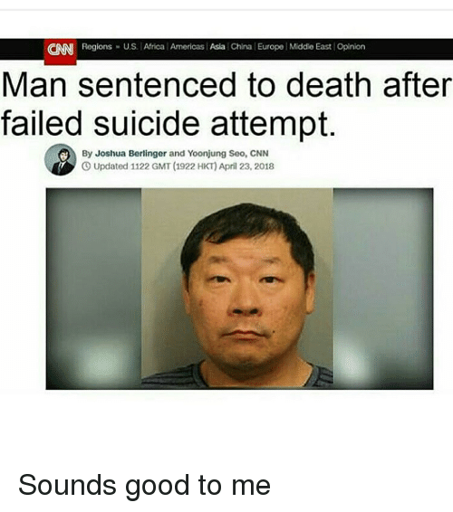 Africa, cnn.com, and Funny: CNN  Regions U.S. Africa Americas Asia China Europe Middie East Opinion  Man sentenced to death after  failed suicide attempt.  By Joshua Berlinger and Yoonjung Seo, CNN  O Updated 1122 GMT (1922 HKT) April 23, 2018 Sounds good to me