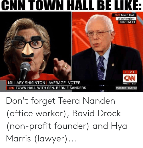 Be Like, Bernie Sanders, and cnn.com: CNN TOWN HALL BE LIKE:  CNN Town Hall  Washington  8:07 PM ET  LIVE  CNN  MILLARY SHMINTON AVERAGE VOTER  CNN TOWN HALL WITH SEN. BERNIE SANDERS  PM ET 5:07  Don't forget Teera Nanden (office worker), Bavid Drock (non-profit founder) and Hya Marris (lawyer)...