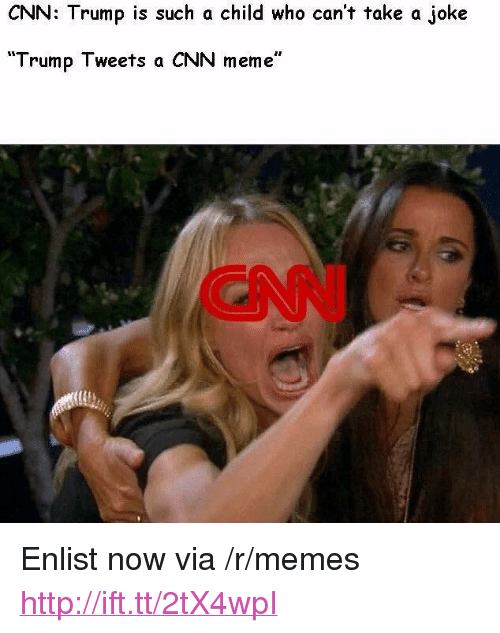"cnn.com, Meme, and Memes: CNN: Trump is such a child who can't take a joke  ""Trump Tweets a CNN meme""  CNN <p>Enlist now via /r/memes <a href=""http://ift.tt/2tX4wpI"">http://ift.tt/2tX4wpI</a></p>"