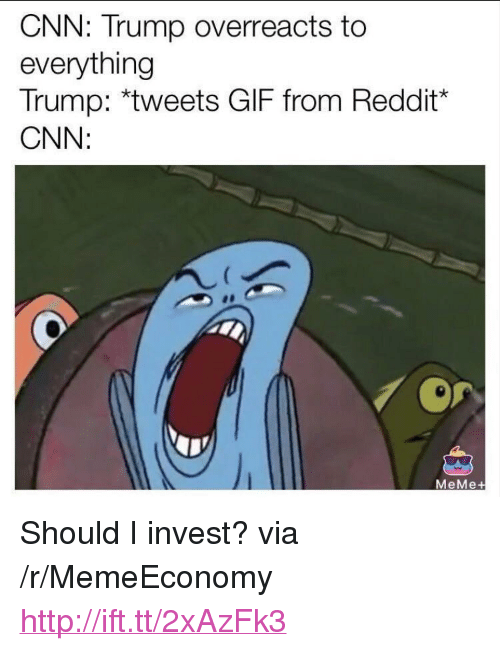 "cnn.com, Gif, and Meme: CNN: Trump overreacts to  everything  Trump: *tweets GIF from Reddit*  CNN:  MeMe+ <p>Should I invest? via /r/MemeEconomy <a href=""http://ift.tt/2xAzFk3"">http://ift.tt/2xAzFk3</a></p>"