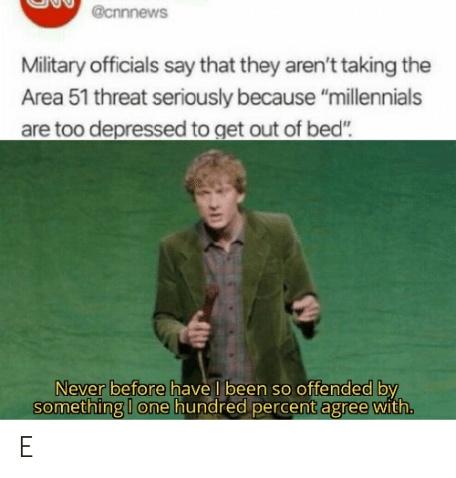 "Millennials, Military, and Never: @cnnnews  Military officials say that they aren't taking the  Area 51 threat seriously because ""millennials  are too depressed to get out of bed""  Never before have I been so offended by  something I one hundred percent agree with. E"