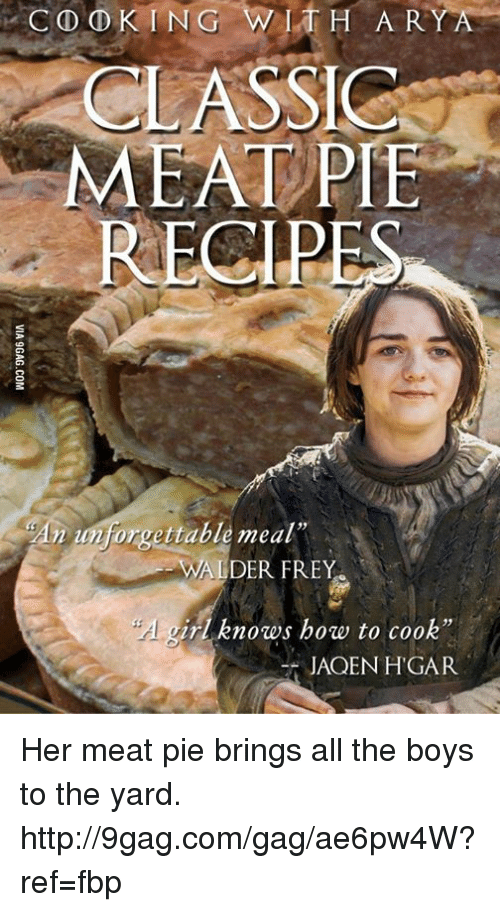 "jaqen: CO D KING WITH A R  CLASSIC  MEAT PIE  An unforuettable meal""  WAL  ALDER FREY  ir knows how to cook""  JAQEN HGAR Her meat pie brings all the boys to the yard.  http://9gag.com/gag/ae6pw4W?ref=fbp"