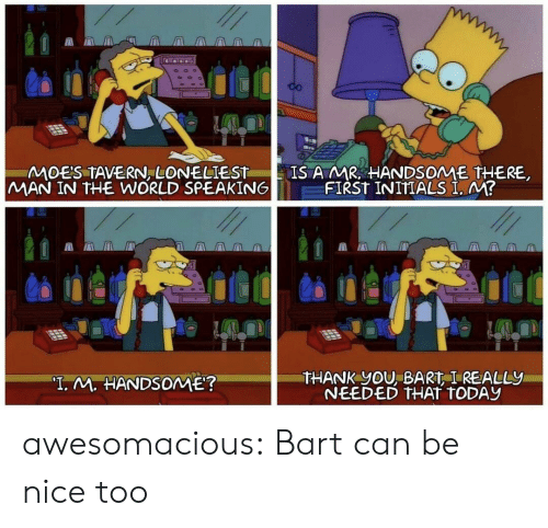 """Bart: CO  IS A MR HANDSOME THERE  FIRST INITIALS I. M?  MOES TAVERN, LONELIEST  MAN IN THE WORLD SPEAKING  THANK YOU, BART I REALLY  NEEDED THAT TODAY  """"T. M. HANDSOME? awesomacious:  Bart can be nice too"""