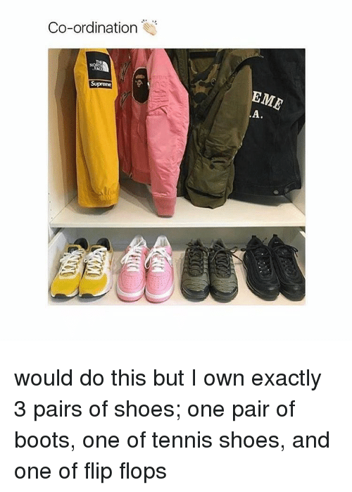 ordinance: Co-ordination would do this but I own exactly 3 pairs of shoes; one pair of boots, one of tennis shoes, and one of flip flops