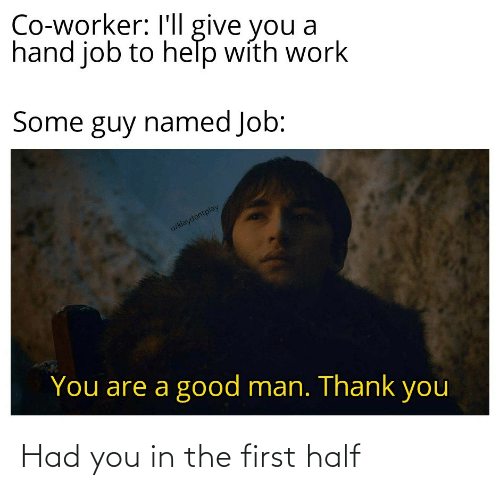 Worker: Co-worker: I'll give you a  hand job to help with work  Some guy named Job:  u/klaydontplay  You are a good man. Thank you Had you in the first half