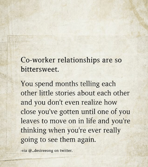Life, Memes, and Relationships: Co-worker relationships are so  bittersweet.  You spend months telling each  other little stories about each other  and you don't even realize how  close you've gotten until one of you  leaves to move on in life and you're  thinking when you're ever really  going to see them again.  via @-desireeong on twitter.
