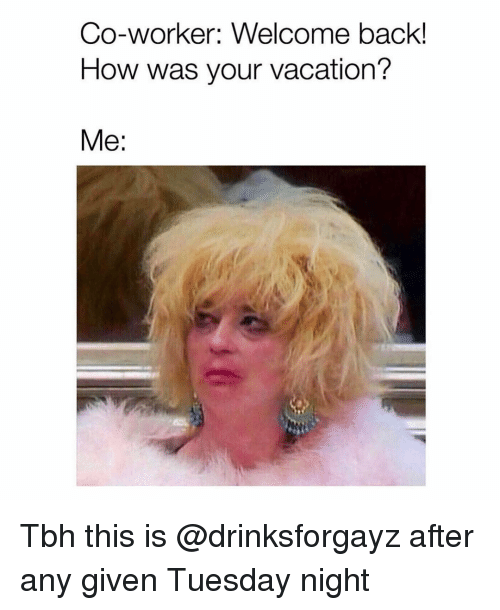 Grindr: Co-worker: Welcome back!  How was your vacation?  Me: Tbh this is @drinksforgayz after any given Tuesday night