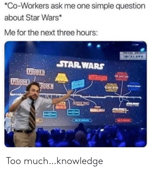 episode: *Co-Workers ask me one simple question  about Star Wars*  Me for the next three hours:  STAD  KALAPA  STAR WARS  EPISODE I1  50  HARE  RETURNGEDN  WHRES  EPISODE  SETOW  EXPIRE  SODE  WARS  CTOOULKOND  JOAMAY Too much…knowledge